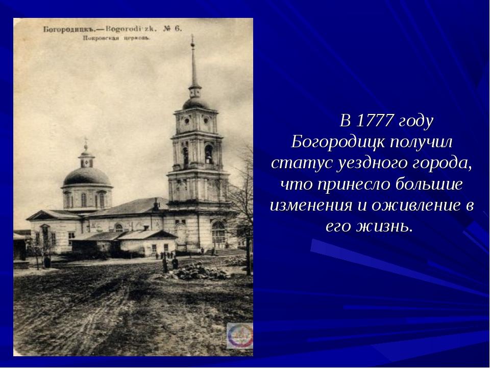 В 1777 году Богородицк получил статус уездного города, что принесло большие...