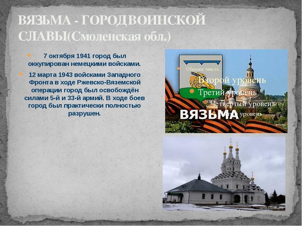 ВЯЗЬМА - ГОРОД ВОИНСКОЙ СЛАВЫ(Смоленская обл.) 7 октября 1941 город был оккуп...