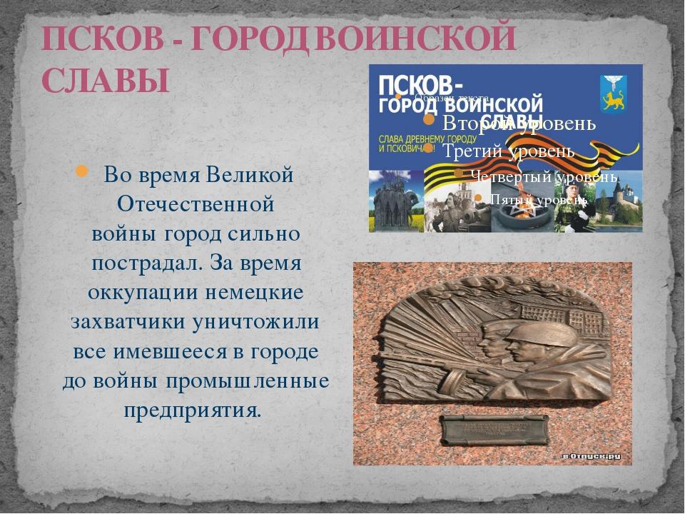 ПСКОВ - ГОРОД ВОИНСКОЙ СЛАВЫ Во времяВеликой Отечественной войныгород сильн...