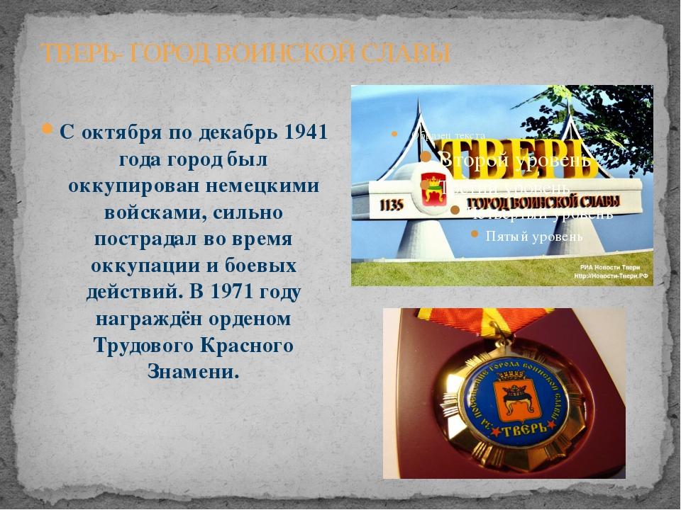 ТВЕРЬ- ГОРОД ВОИНСКОЙ СЛАВЫ С октября по декабрь1941 годагород был оккупиро...