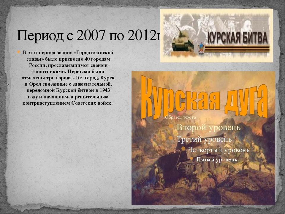 Период с 2007 по 2012гг В этот период звание «Город воинской славы» было прис...