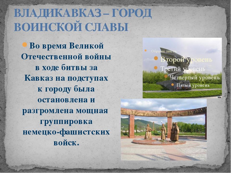 ВЛАДИКАВКАЗ – ГОРОД ВОИНСКОЙ СЛАВЫ Во время Великой Отечественной войны в ход...