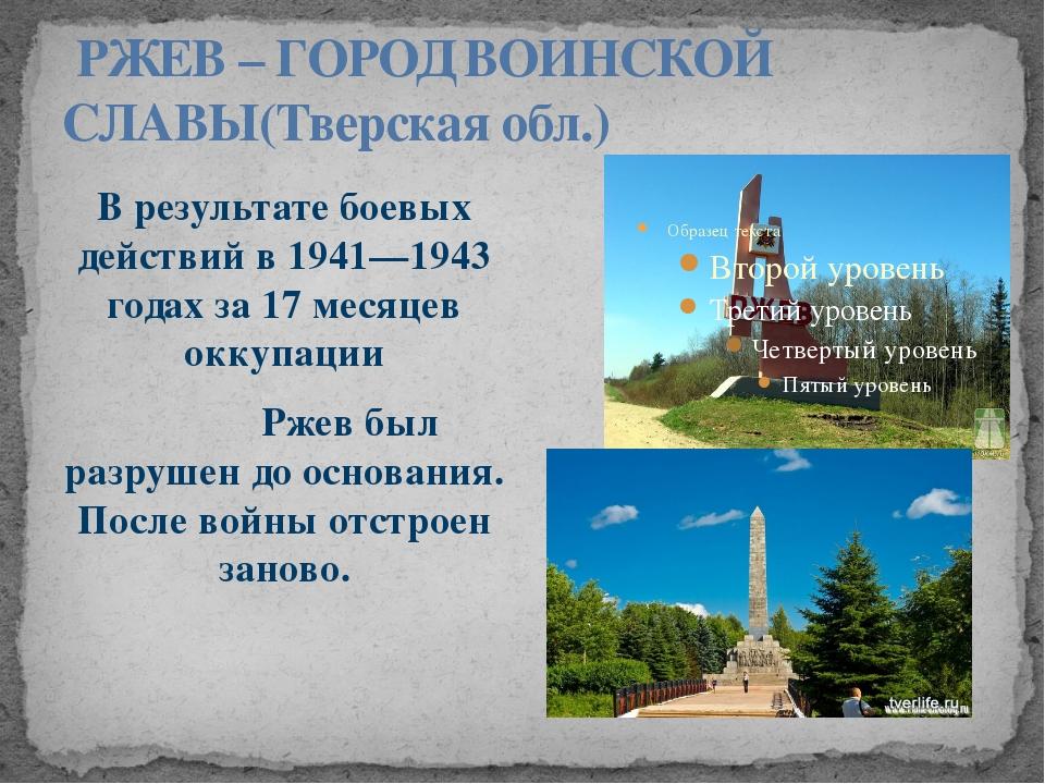 РЖЕВ – ГОРОД ВОИНСКОЙ СЛАВЫ(Тверская обл.) В результате боевых действий в 19...
