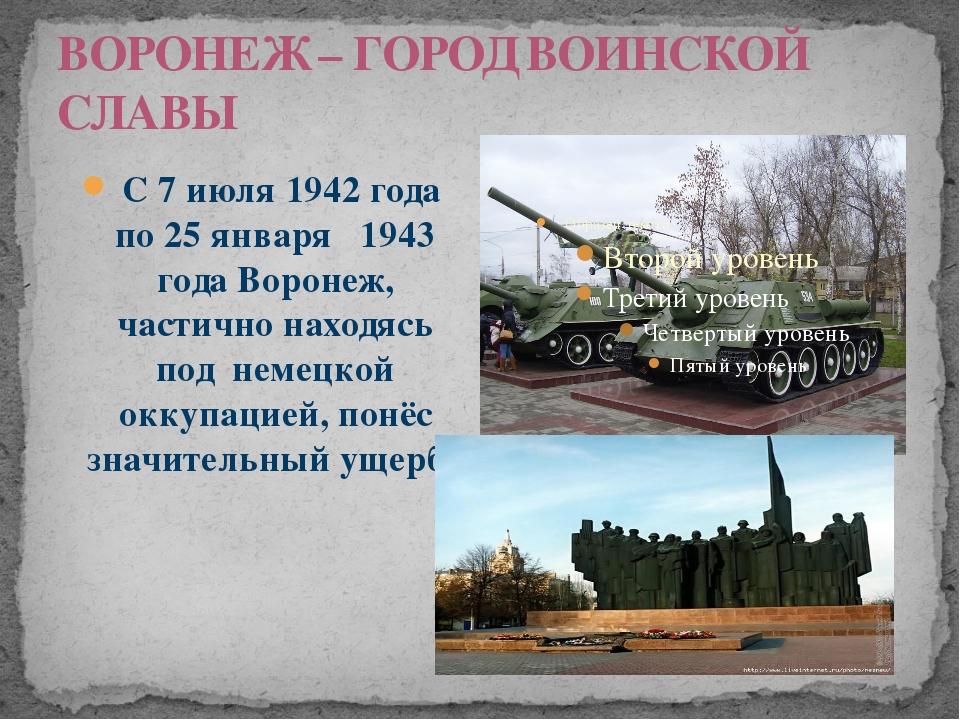 ВОРОНЕЖ – ГОРОД ВОИНСКОЙ СЛАВЫ С 7 июля 1942 года по 25 января 1943 года Воро...
