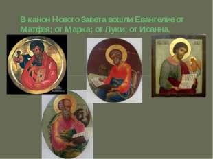 В канон Нового Завета вошли Евангелие от Матфея; от Марка; от Луки; от Иоанна.