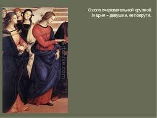 Около очаровательной хрупкой Марии – девушки, ее подруги.