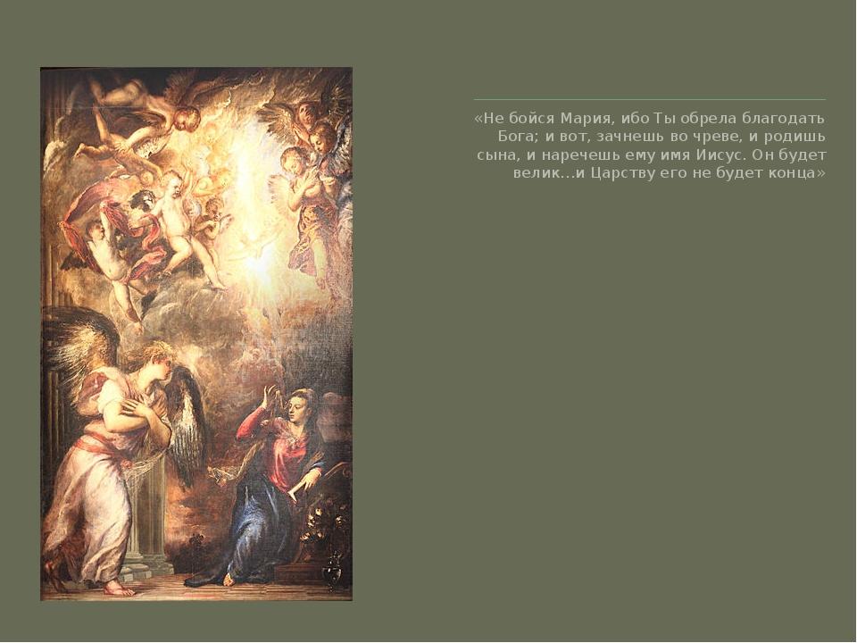 «Не бойся Мария, ибо Ты обрела благодать Бога; и вот, зачнешь во чреве, и ро...
