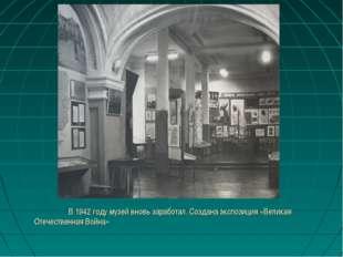 В 1942 году музей вновь заработал. Создана экспозиция «Великая Отечественная