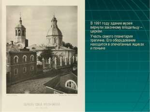 В 1991 году здание музея вернули законному владельцу – церкви. Участь самог