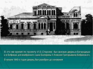 В это же время по проекту И.Е.Старова был заложен дворец в Богородицке и в Бо