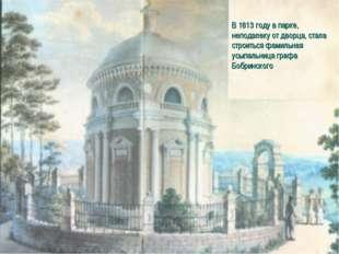 В 1813 году в парке, неподалеку от дворца, стала строиться фамильная усыпальн