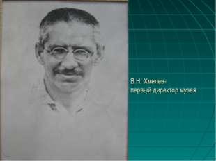 В.Н. Хмелев- первый директор музея