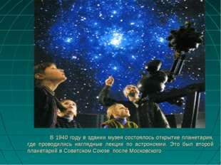 В 1940 году в здании музея состоялось открытие планетария, где проводились