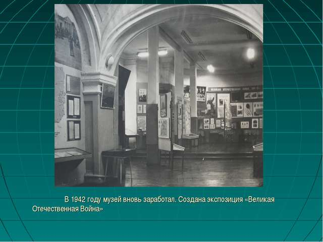 В 1942 году музей вновь заработал. Создана экспозиция «Великая Отечественная...