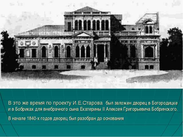 В это же время по проекту И.Е.Старова был заложен дворец в Богородицке и в Бо...