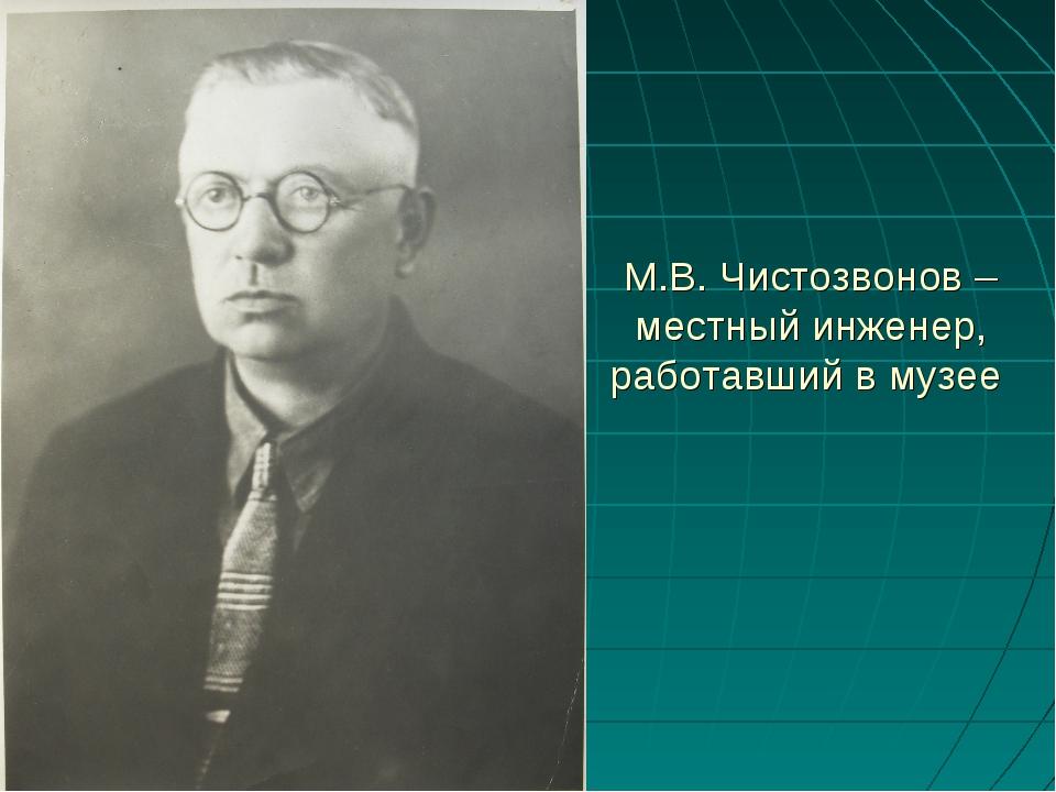 М.В. Чистозвонов – местный инженер, работавший в музее