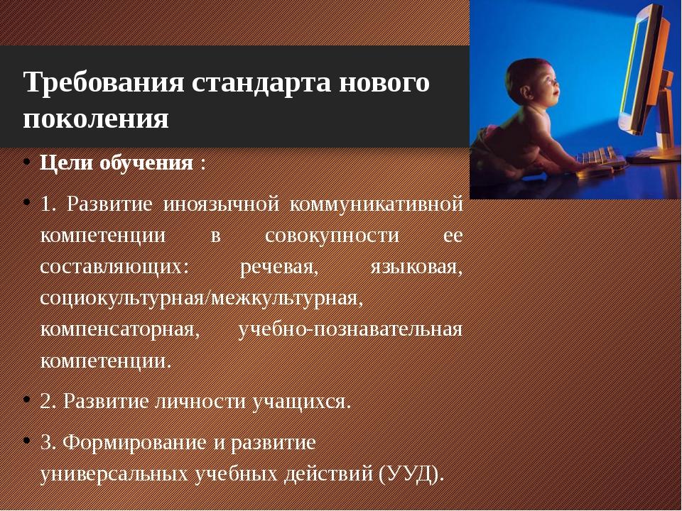 Требования стандарта нового поколения Цели обучения : 1. Развитие иноязычной...