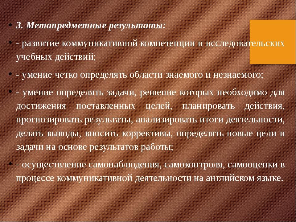 3.Метапредметные результаты: - развитие коммуникативной компетенции и исслед...