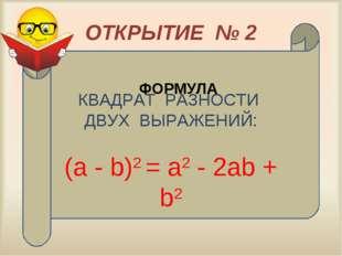 ОТКРЫТИЕ № 2 КВАДРАТ РАЗНОСТИ ДВУХ ВЫРАЖЕНИЙ: (а - b)2 = а2 - 2аb + b2 ФОРМУЛА