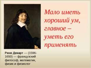 Мало иметь хороший ум, главное – уметь его применять Рене Декарт — (1596-1650