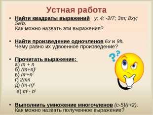 Устная работа Найти квадраты выражений y; 4; -2/7; 3m; 8xy; 5a2b. Как можно