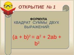 ОТКРЫТИЕ № 1 КВАДРАТ СУММЫ ДВУХ ВЫРАЖЕНИЙ: (а + b)2 = а2 + 2аb + b2 ФОРМУЛА