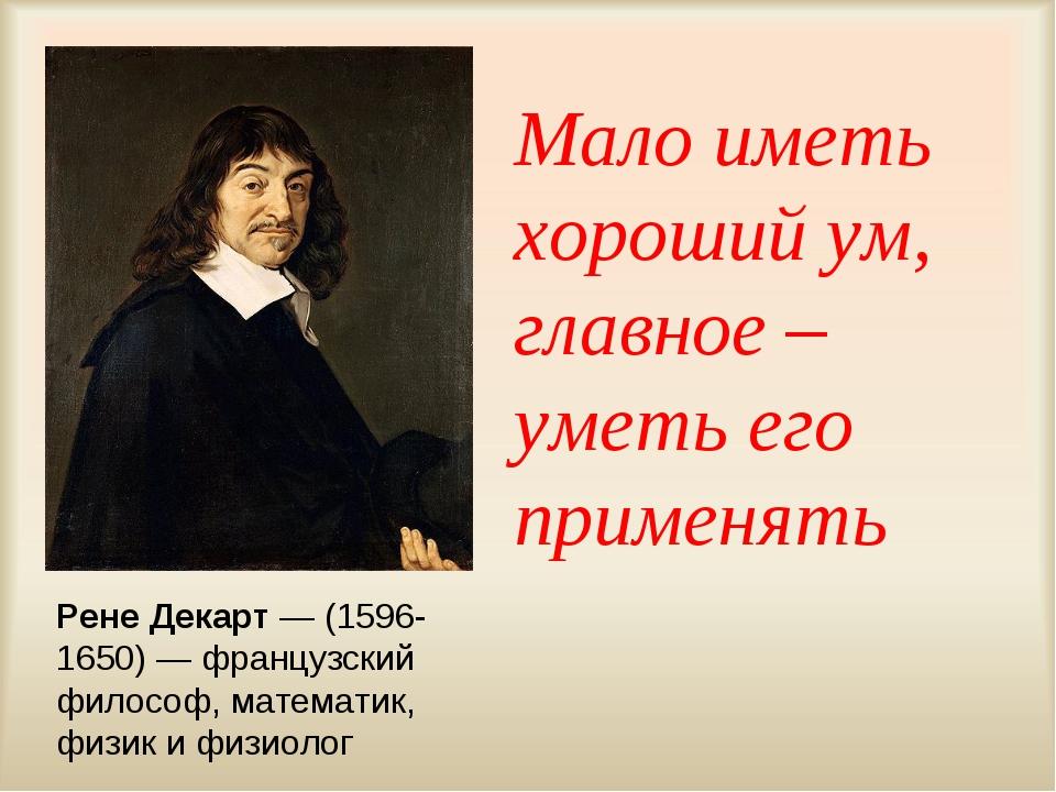 Мало иметь хороший ум, главное – уметь его применять Рене Декарт — (1596-1650...