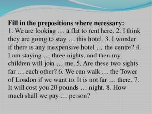 Fill in the prepositions where necessary: 1. We are looking … a flat to rent