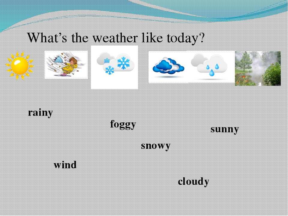 What's the weather like today? sunny wind rainy snowy cloudy foggy