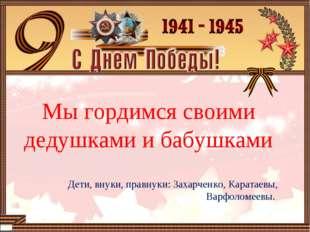 Мы гордимся своими дедушками и бабушками Дети, внуки, правнуки: Захарченко,