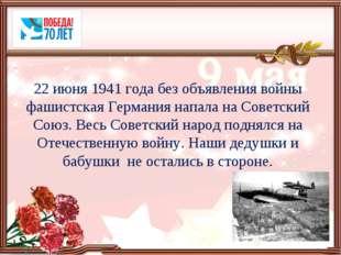 22 июня 1941 года без объявления войны фашистская Германия напала на Советски