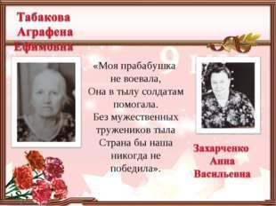 «Моя прабабушка не воевала, Она в тылу солдатам помогала. Без мужественных тр