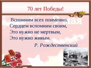 70 лет Победы! Вспомним всех поименно, Сердцем вспомним своим, Это нужно не м