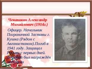 Чекашкин Александр Михайлович (1914г.) Офицер. Начальник Пограничной Заставы