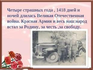 Четыре страшных года , 1418 дней и ночей длилась Великая Отечественная война.