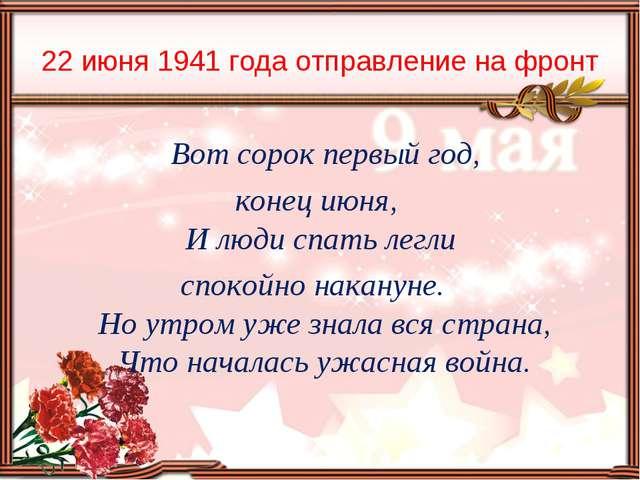 22 июня 1941 года отправление на фронт Вот сорок первый год, конец июня, И лю...