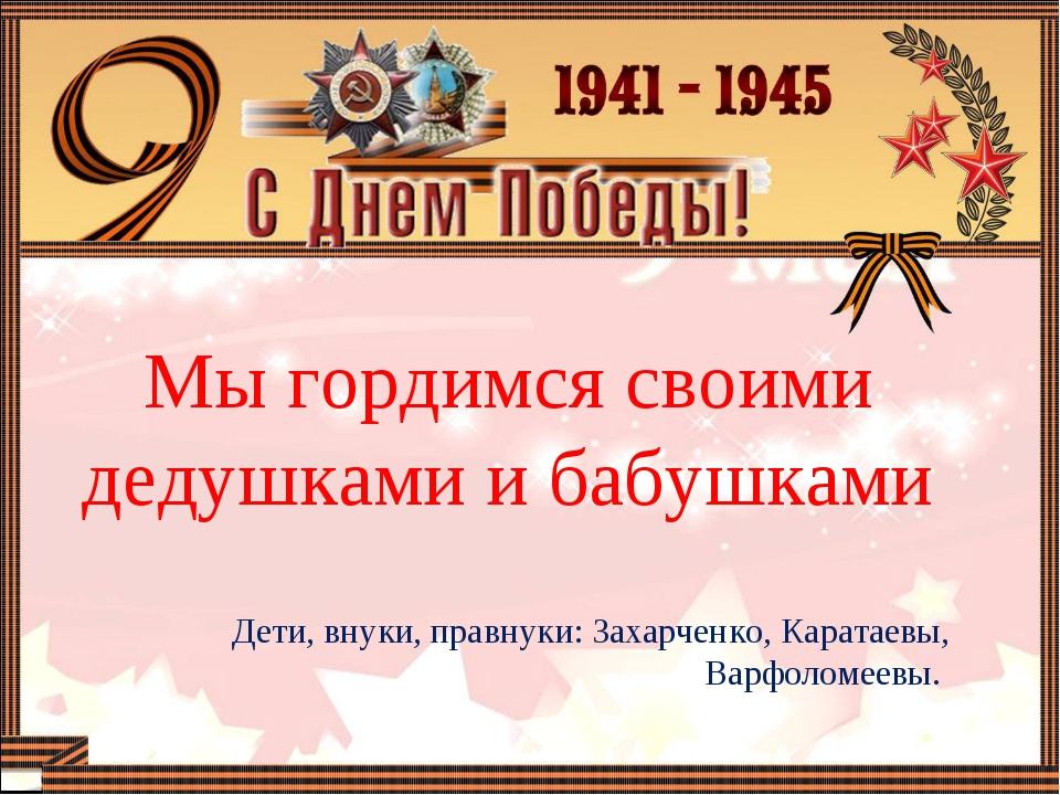 Мы гордимся своими дедушками и бабушками Дети, внуки, правнуки: Захарченко,...