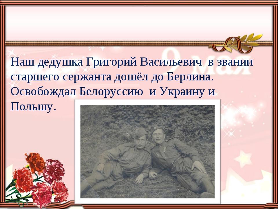 Наш дедушка Григорий Васильевич в звании старшего сержанта дошёл до Берлина....