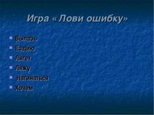 Игра « Лови ошибку» Вылазь Ездию Лягет Ляжу Нагинаться Хочем