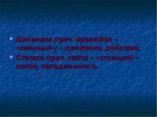 Динамика (греч. dynamikos – «сильный») – движение, действие. Статика (греч. s