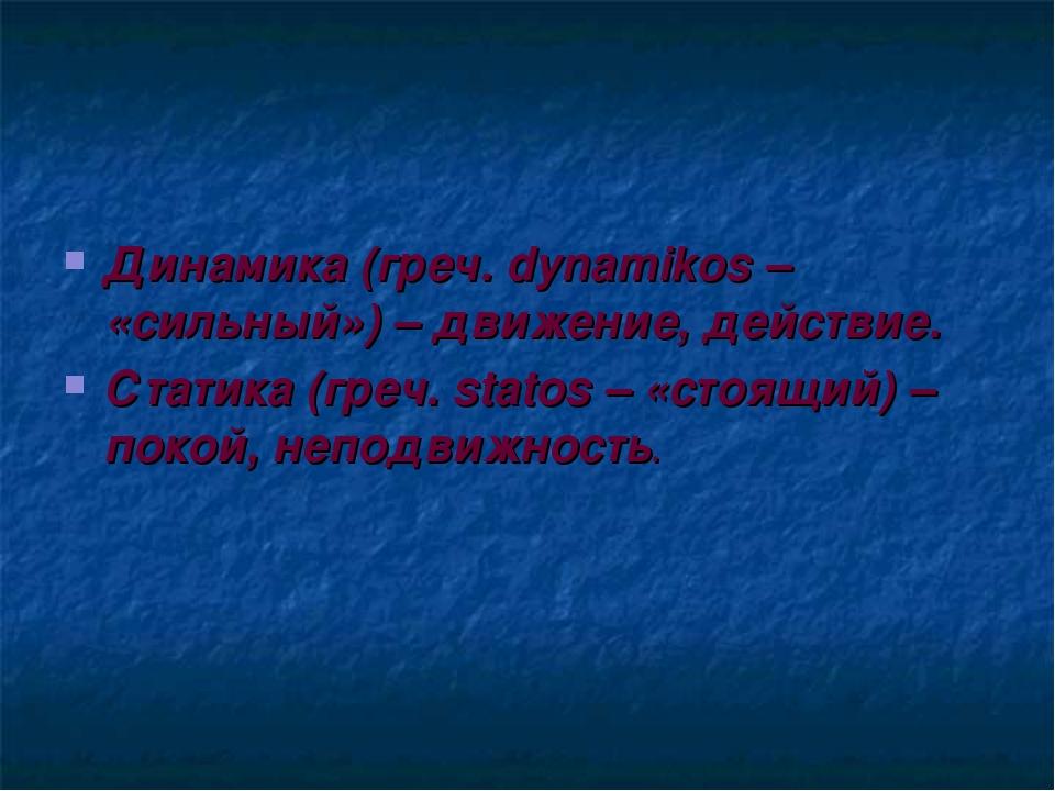 Динамика (греч. dynamikos – «сильный») – движение, действие. Статика (греч. s...