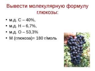 Вывести молекулярную формулу глюкозы: м.д. С – 40%, м.д. Н – 6,7%, м.д. О – 5