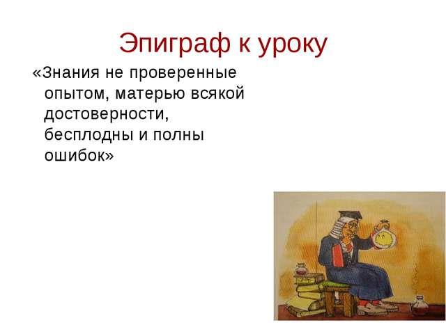Эпиграф к уроку «Знания не проверенные опытом, матерью всякой достоверности,...