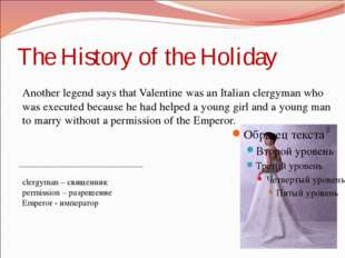 The History of the Holiday Another legend says that Valentine was an Italian