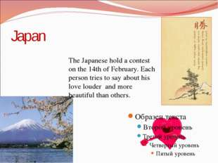 Japan The Japanese hold a contest on the 14th of February. Each person tries