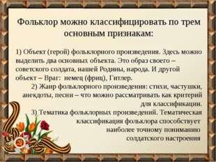 Фольклор можно классифицировать по трем основным признакам: 1) Объект (герой)