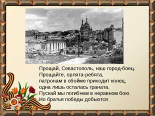 Прощай, Севастополь, наш город-боец. Прощайте, орлята-ребята, патронам в обой