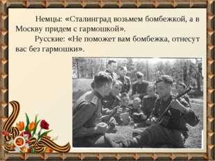 Немцы: «Сталинград возьмем бомбежкой, а в Москву придем с гармошкой». Русски