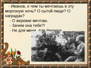 - Иванов, о чем ты мечтаешь в эту морозную ночь? О сытой пище? О наградах