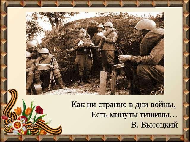 Как ни странно в дни войны, Есть минуты тишины… В. Высоцкий